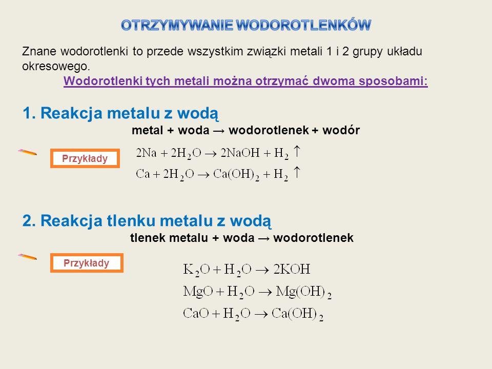 Znane wodorotlenki to przede wszystkim związki metali 1 i 2 grupy układu okresowego. Wodorotlenki tych metali można otrzymać dwoma sposobami: 1. Reakc