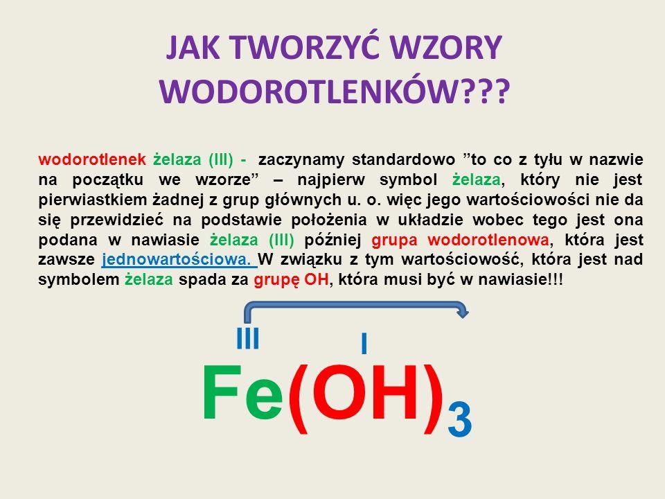 JAK TWORZYĆ WZORY WODOROTLENKÓW??? wodorotlenek żelaza (III) - zaczynamy standardowo to co z tyłu w nazwie na początku we wzorze – najpierw symbol żel