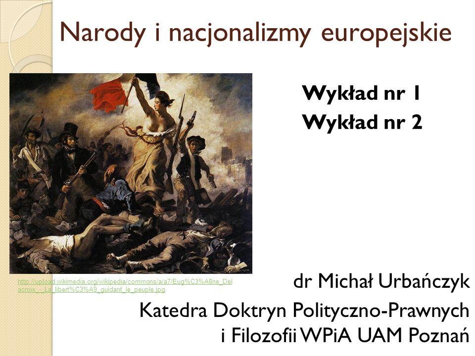 Wykład nr 1 Wykład nr 2 dr Michał Urbańczyk Katedra Doktryn Polityczno-Prawnych i Filozofii WPiA UAM Poznań Narody i nacjonalizmy europejskie http://u