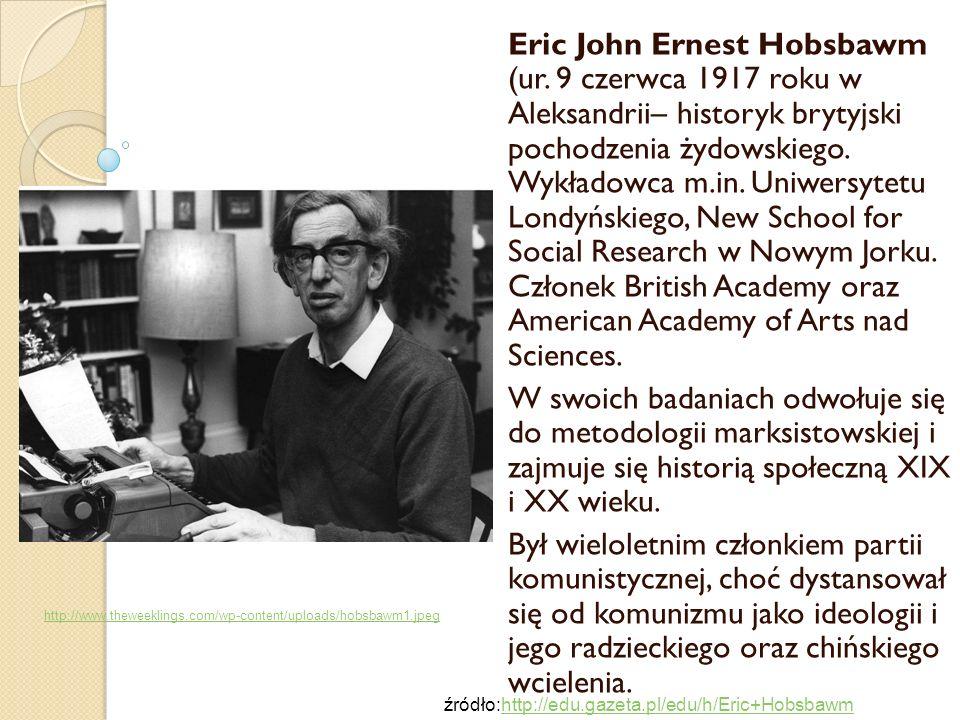 Eric John Ernest Hobsbawm (ur. 9 czerwca 1917 roku w Aleksandrii– historyk brytyjski pochodzenia żydowskiego. Wykładowca m.in. Uniwersytetu Londyńskie