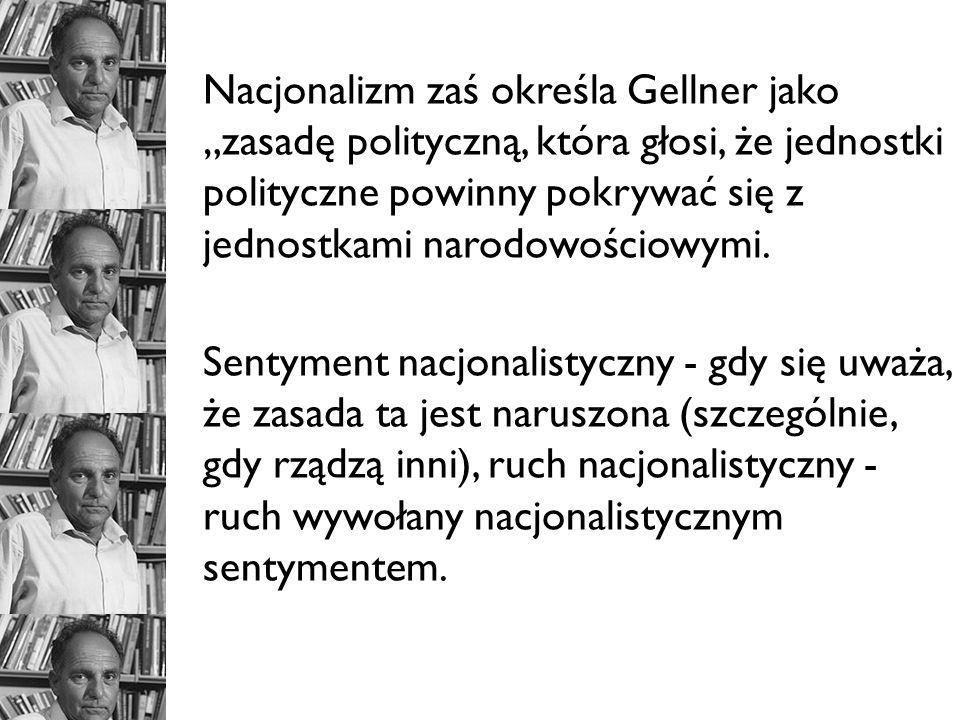 Nacjonalizm zaś określa Gellner jako zasadę polityczną, która głosi, że jednostki polityczne powinny pokrywać się z jednostkami narodowościowymi. Sent