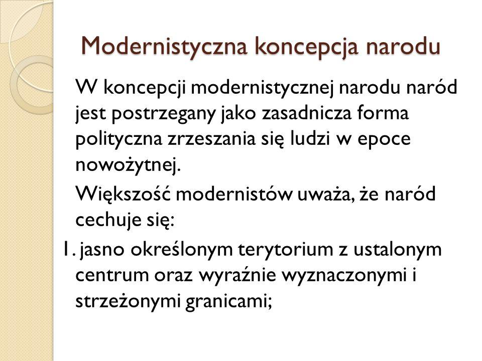 Modernistyczna koncepcja narodu W koncepcji modernistycznej narodu naród jest postrzegany jako zasadnicza forma polityczna zrzeszania się ludzi w epoc