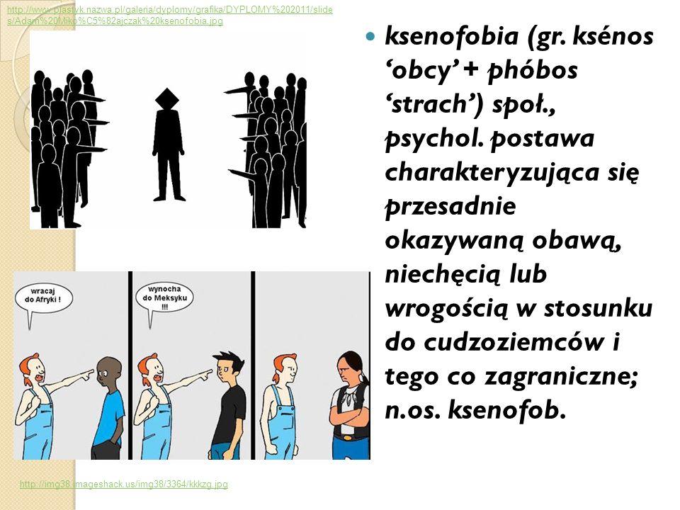 ksenofobia (gr. ksénos obcy + phóbos strach) społ., psychol. postawa charakteryzująca się przesadnie okazywaną obawą, niechęcią lub wrogością w stosun