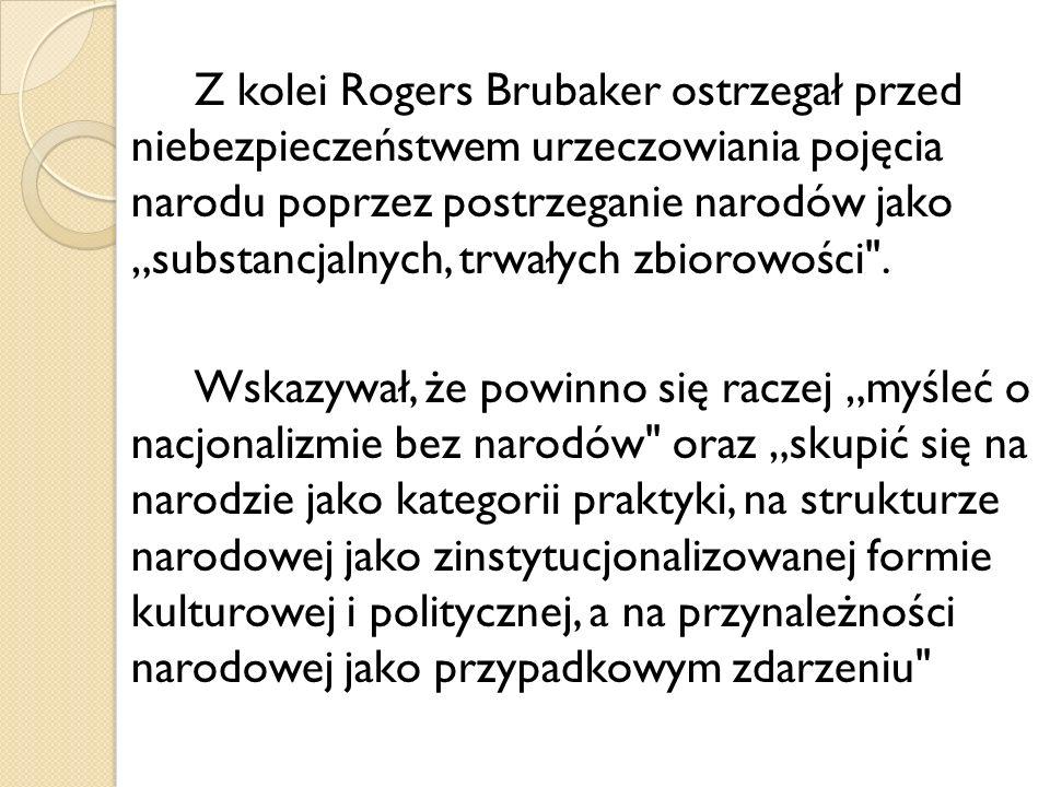 Z kolei Rogers Brubaker ostrzegał przed niebezpieczeństwem urzeczowiania pojęcia narodu poprzez postrzeganie narodów jako substancjalnych, trwałych zb