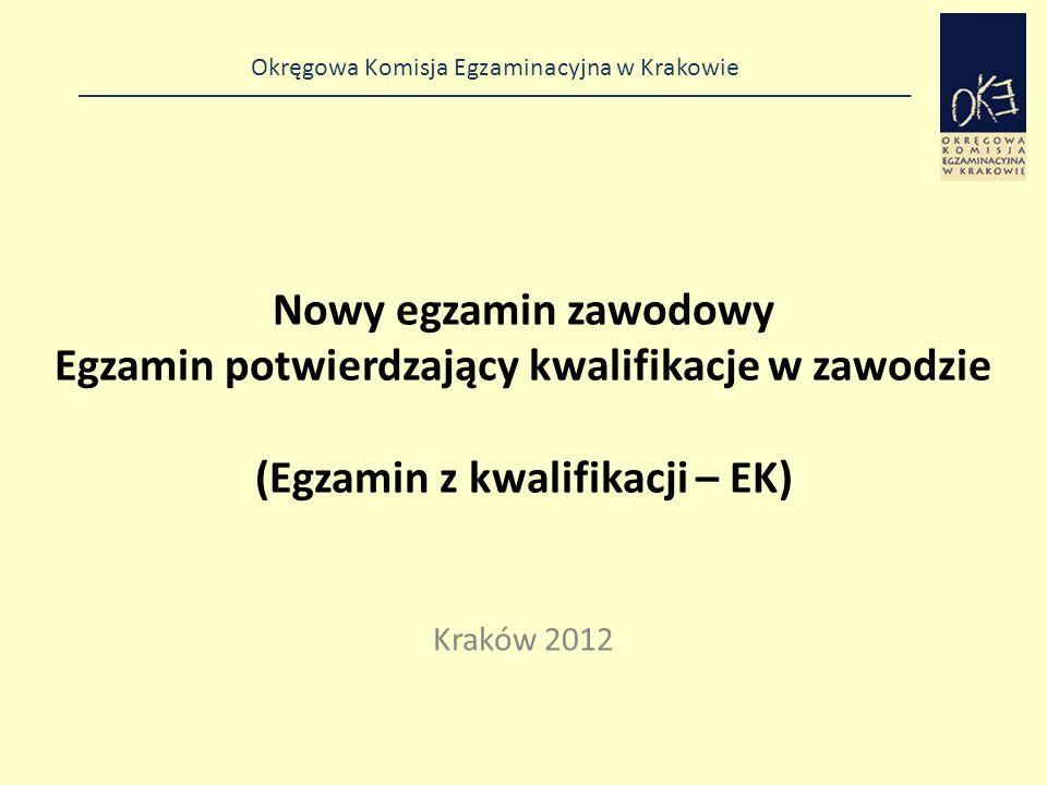 Okręgowa Komisja Egzaminacyjna w Krakowie Nowy egzamin zawodowy Egzamin potwierdzający kwalifikacje w zawodzie (Egzamin z kwalifikacji – EK) Kraków 2012