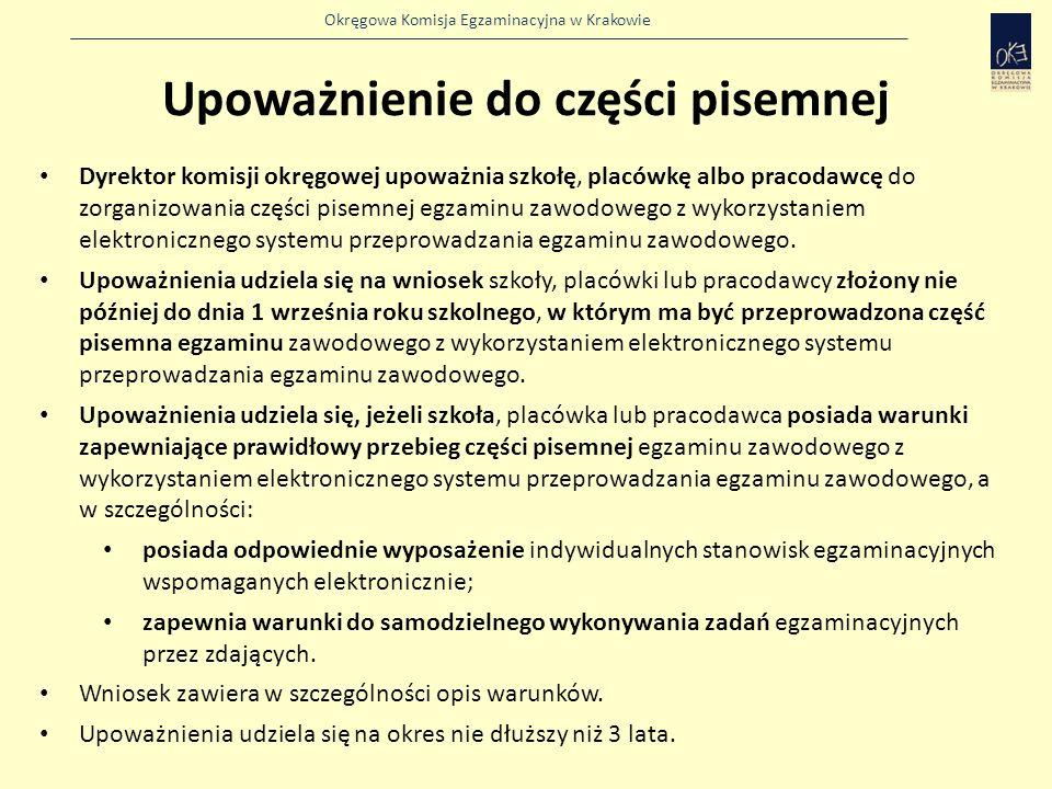 Okręgowa Komisja Egzaminacyjna w Krakowie Upoważnienie do części pisemnej Dyrektor komisji okręgowej upoważnia szkołę, placówkę albo pracodawcę do zorganizowania części pisemnej egzaminu zawodowego z wykorzystaniem elektronicznego systemu przeprowadzania egzaminu zawodowego.