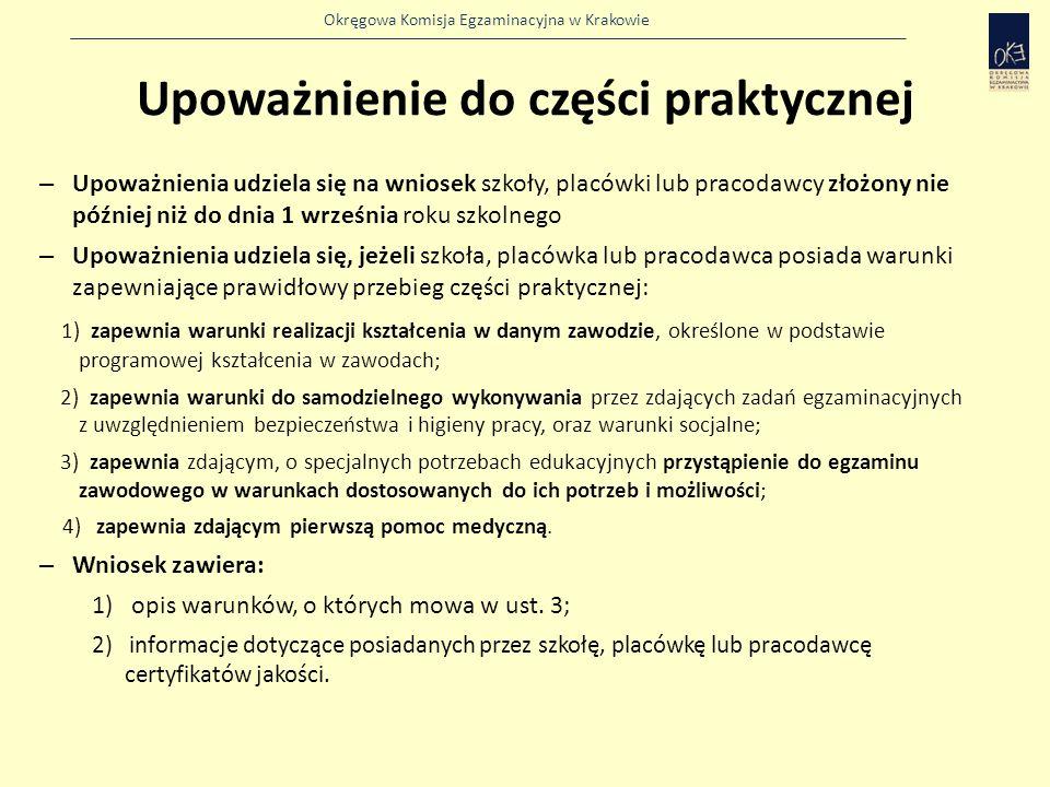 Okręgowa Komisja Egzaminacyjna w Krakowie Upoważnienie do części praktycznej – Upoważnienia udziela się na wniosek szkoły, placówki lub pracodawcy złożony nie później niż do dnia 1 września roku szkolnego – Upoważnienia udziela się, jeżeli szkoła, placówka lub pracodawca posiada warunki zapewniające prawidłowy przebieg części praktycznej: 1) zapewnia warunki realizacji kształcenia w danym zawodzie, określone w podstawie programowej kształcenia w zawodach; 2) zapewnia warunki do samodzielnego wykonywania przez zdających zadań egzaminacyjnych z uwzględnieniem bezpieczeństwa i higieny pracy, oraz warunki socjalne; 3) zapewnia zdającym, o specjalnych potrzebach edukacyjnych przystąpienie do egzaminu zawodowego w warunkach dostosowanych do ich potrzeb i możliwości; 4) zapewnia zdającym pierwszą pomoc medyczną.