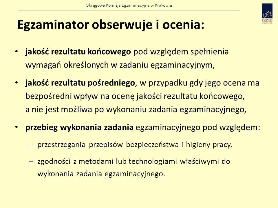 Okręgowa Komisja Egzaminacyjna w Krakowie Egzaminator obserwuje i ocenia: jakość rezultatu końcowego pod względem spełnienia wymagań określonych w zadaniu egzaminacyjnym, jakość rezultatu pośredniego, w przypadku gdy jego ocena ma bezpośredni wpływ na ocenę jakości rezultatu końcowego, a nie jest możliwa po wykonaniu zadania egzaminacyjnego, przebieg wykonania zadania egzaminacyjnego pod względem: – przestrzegania przepisów bezpieczeństwa i higieny pracy, – zgodności z metodami lub technologiami właściwymi do wykonania zadania egzaminacyjnego.