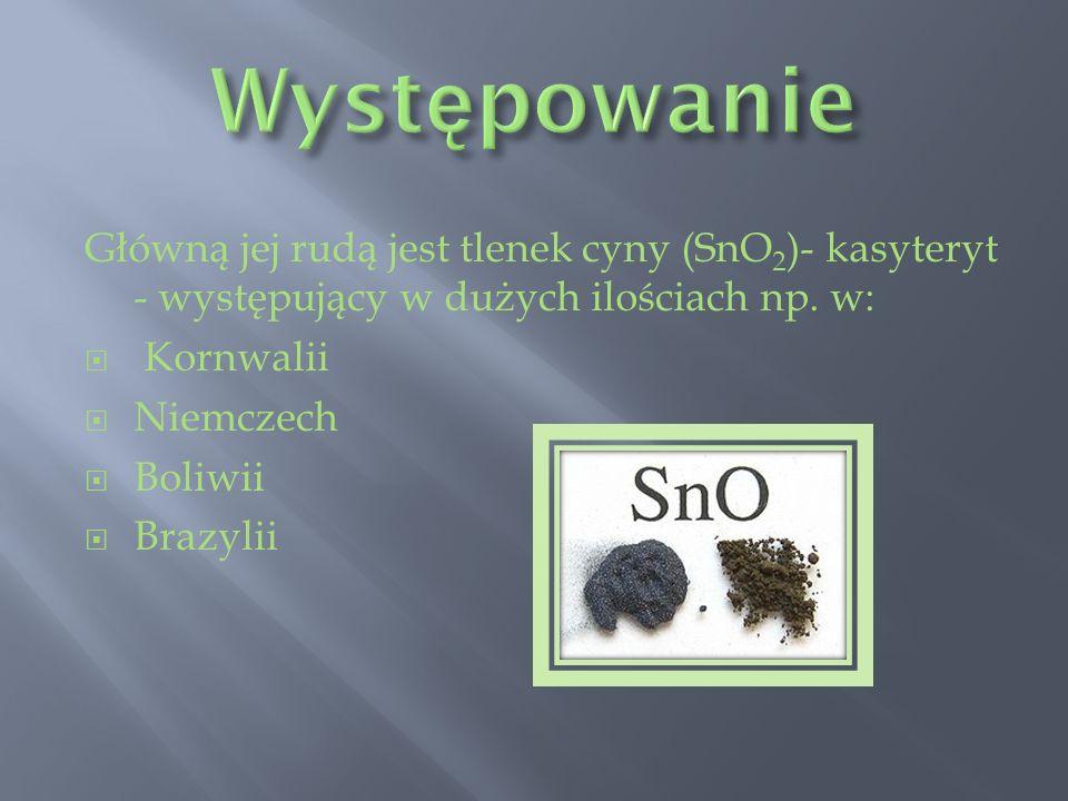 Główną jej rudą jest tlenek cyny (SnO 2 )- kasyteryt - występujący w dużych ilościach np. w: Kornwalii Niemczech Boliwii Brazylii