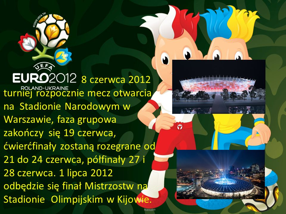 8 czerwca 2012 turniej rozpocznie mecz otwarcia na Stadionie Narodowym w Warszawie, faza grupowa zakończy się 19 czerwca, ćwierćfinały zostaną rozegra
