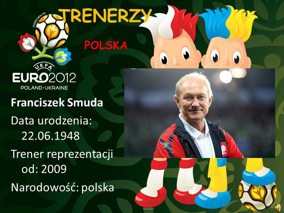 TRENERZY Franciszek Smuda Data urodzenia: 22.06.1948 Trener reprezentacji od: 2009 Narodowość: polska POLSKA