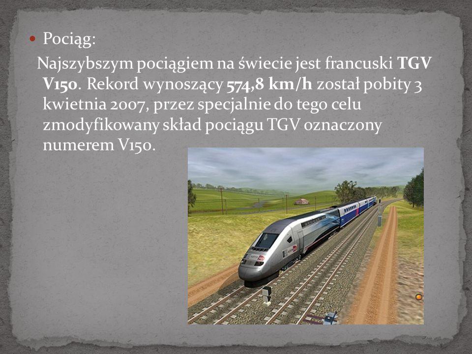 Pociąg: Najszybszym pociągiem na świecie jest francuski TGV V150. Rekord wynoszący 574,8 km/h został pobity 3 kwietnia 2007, przez specjalnie do tego