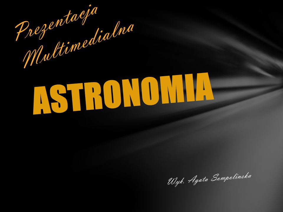 ASTRONOMIA Wyk. Agata Sompolinska Prezentacja Multimedialna