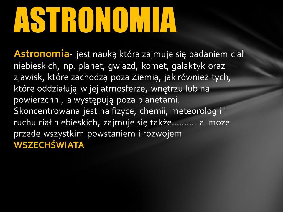 Astronomia - jest nauką która zajmuje się badaniem ciał niebieskich, np. planet, gwiazd, komet, galaktyk oraz zjawisk, które zachodzą poza Ziemią, jak