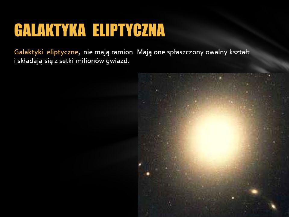 Galaktyki eliptyczne, nie mają ramion. Mają one spłaszczony owalny kształt i składają się z setki milionów gwiazd. GALAKTYKA ELIPTYCZNA