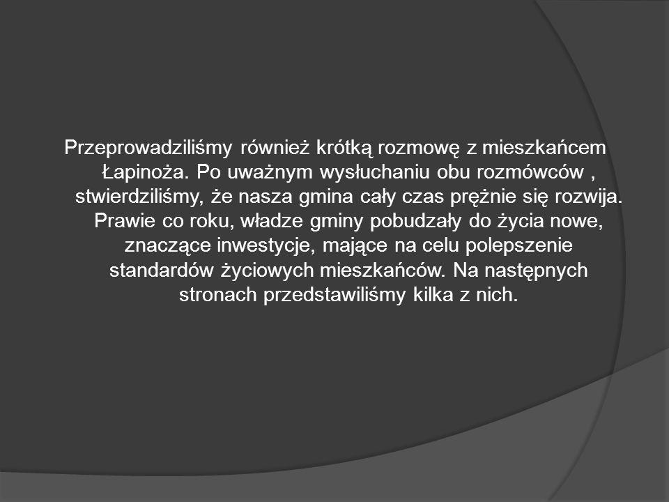 Przeprowadziliśmy również krótką rozmowę z mieszkańcem Łapinoża. Po uważnym wysłuchaniu obu rozmówców, stwierdziliśmy, że nasza gmina cały czas prężni