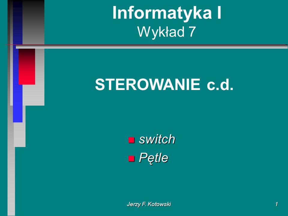 Jerzy F. Kotowski1 Informatyka I Wykład 7 STEROWANIE c.d. n switch n Pętle