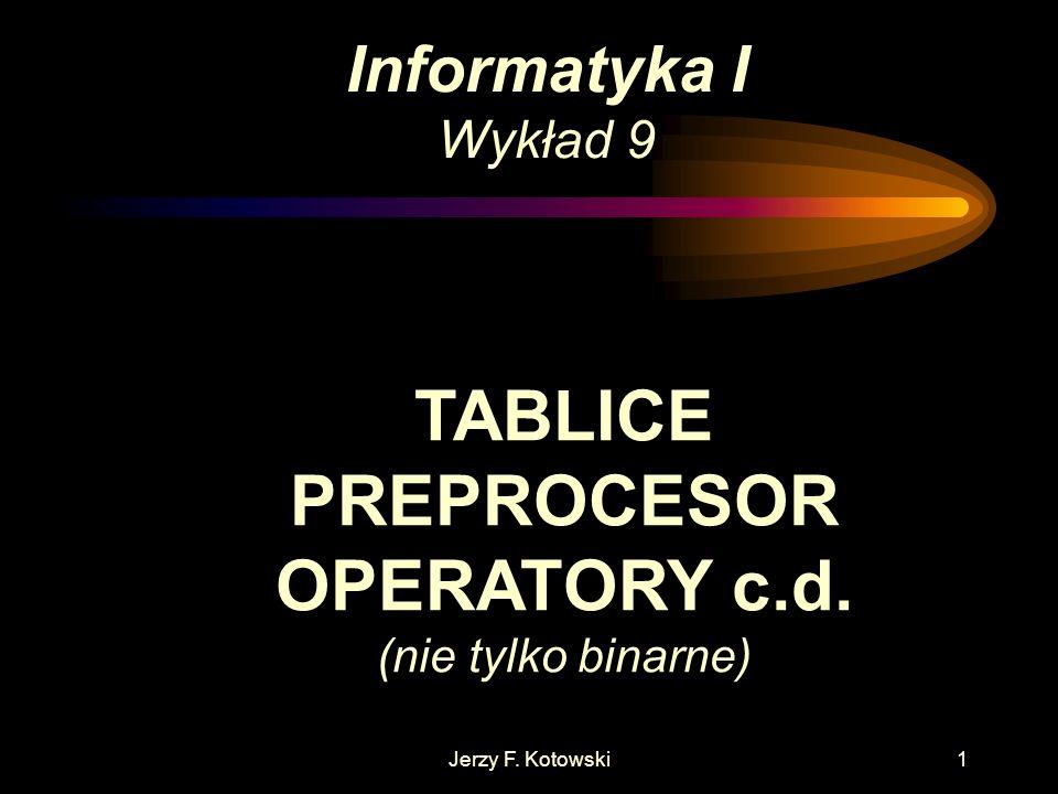 Jerzy F. Kotowski1 Informatyka I Wykład 9 TABLICE PREPROCESOR OPERATORY c.d. (nie tylko binarne)