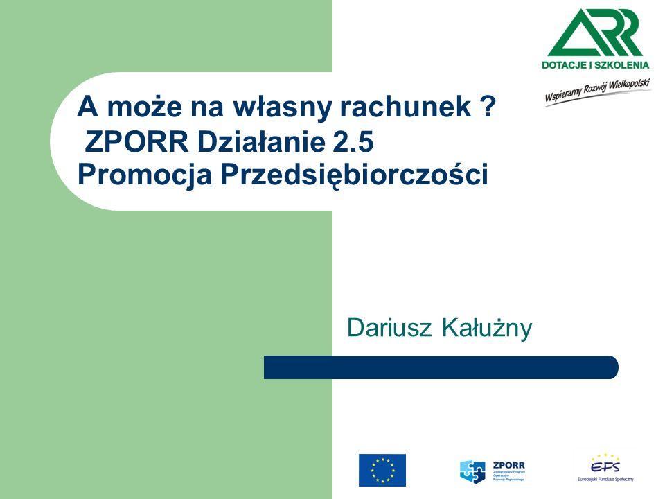 ZPORR Działanie 2.5 Cel i źródła finansowania Cel : - Wsparcie przedsiębiorcy na etapie zakładania przedsiębiorstwa, w początkowym okresie jego funkcjonowania : Źródła finansowania środków publicznych: Europejski Fundusz Społeczny 75 % - Europejski Fundusz Społeczny budżet państwa 25% - budżet państwa