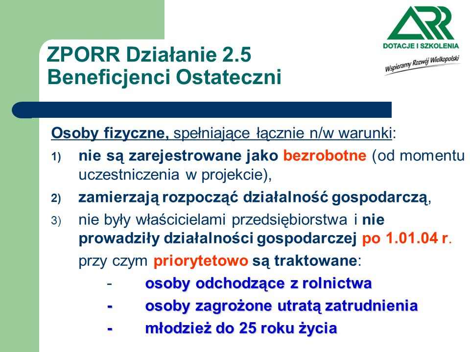 ZPORR Działanie 2.5 Beneficjenci Ostateczni Osoby fizyczne, spełniające łącznie n/w warunki: 1) nie są zarejestrowane jako bezrobotne (od momentu ucze