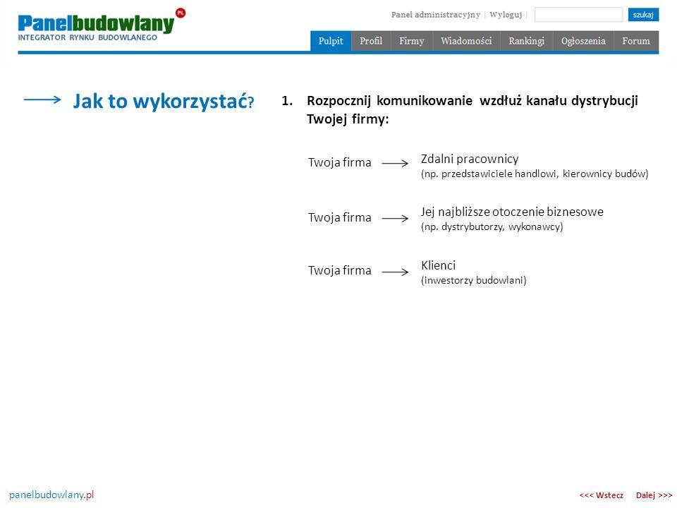 panelbudowlany.pl Jak to wykorzystać ? Dalej >>><<< Wstecz 1.Rozpocznij komunikowanie wzdłuż kanału dystrybucji Twojej firmy: Twoja firma Zdalni praco