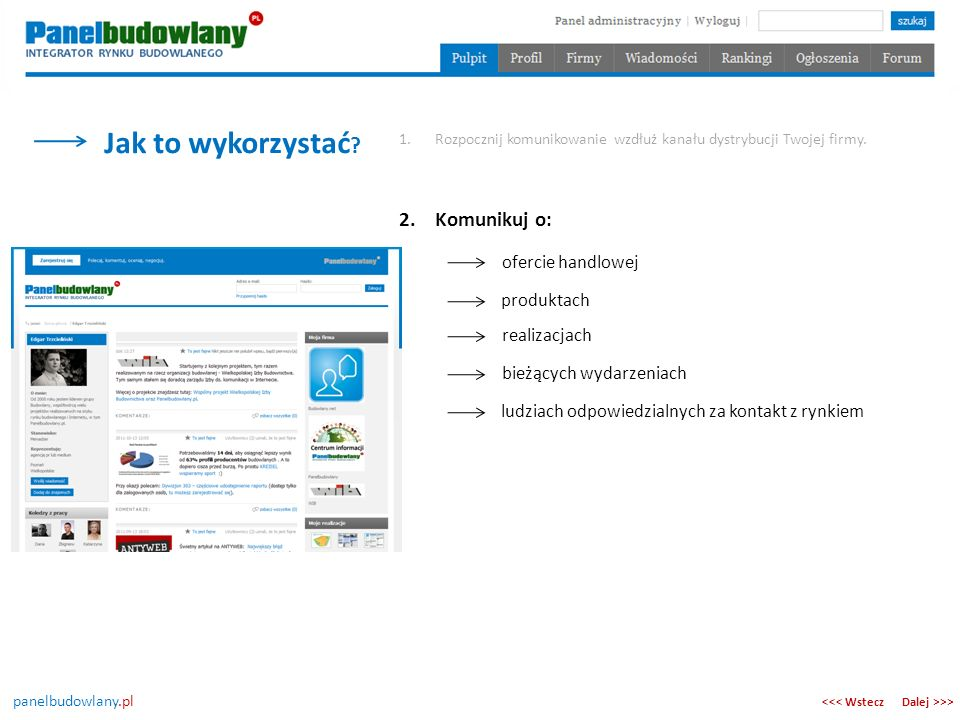 panelbudowlany.pl Jak to wykorzystać ? Dalej >>><<< Wstecz 1.Rozpocznij komunikowanie wzdłuż kanału dystrybucji Twojej firmy. 2.Komunikuj o: ofercie h