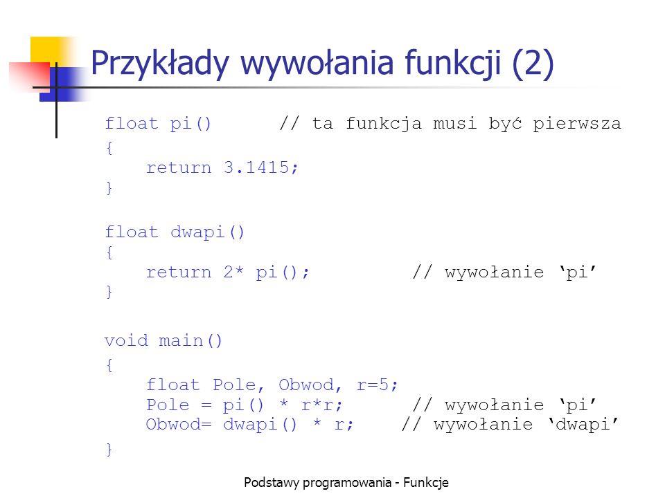 Podstawy programowania - Funkcje Przykłady wywołania funkcji (2) float pi()// ta funkcja musi być pierwsza { return 3.1415; } float dwapi() { return 2