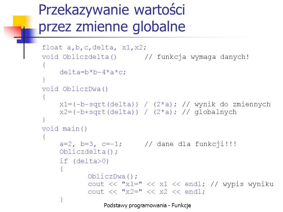 Podstawy programowania - Funkcje Przekazywanie wartości przez zmienne globalne float a,b,c,delta, x1,x2; void Obliczdelta()// funkcja wymaga danych! {