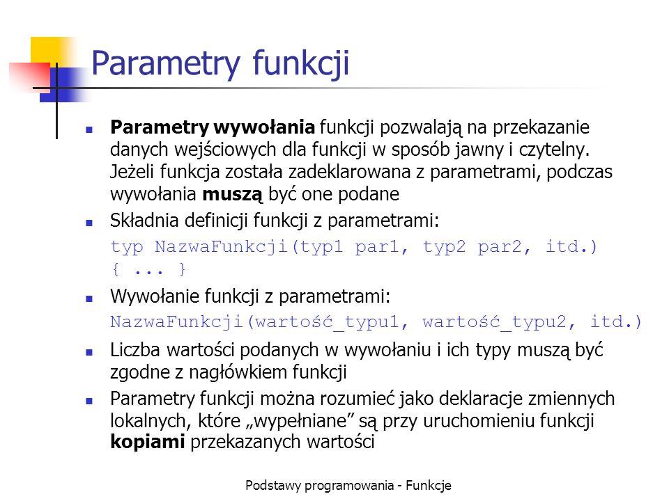 Podstawy programowania - Funkcje Parametry funkcji Parametry wywołania funkcji pozwalają na przekazanie danych wejściowych dla funkcji w sposób jawny