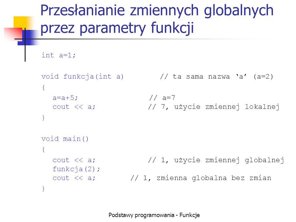 Podstawy programowania - Funkcje Przesłanianie zmiennych globalnych przez parametry funkcji int a=1; void funkcja(int a)// ta sama nazwa a (a=2) { a=a