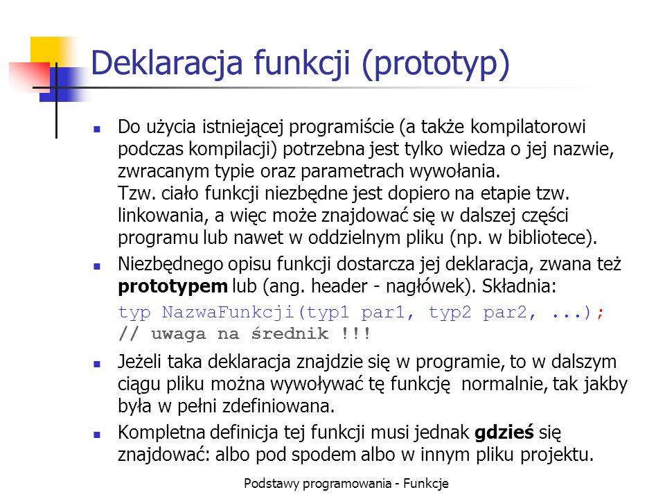 Podstawy programowania - Funkcje Deklaracja funkcji (prototyp) Do użycia istniejącej programiście (a także kompilatorowi podczas kompilacji) potrzebna
