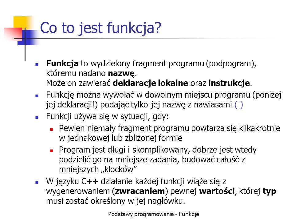 Podstawy programowania - Funkcje Składnia definicji funkcji typ nazwa()// nagłówek (nawiasy konieczne) { // nawiasy klamrowe konieczne deklaracje lokalne instrukcje } Jeżeli funkcja ma nie zwracać żadnej wartości, nadajemy jej typ void.