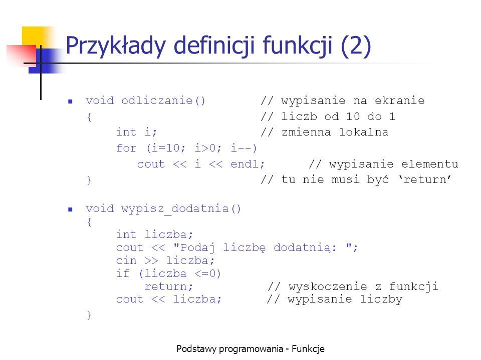 Podstawy programowania - Funkcje Przykłady funkcji z parametrami float PoleKola(float r)// funkcja z 1 parametrem { return 3.1415*r*r;// użycie parametru r } float Delta(float a, float b, float c)// 3 parametry { return b*b-4*a*c;// użycie parametrów } void main() { float aa=1,bb=3,cc=-2, r=2; // inne r.