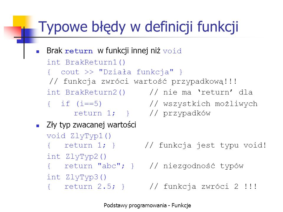 Podstawy programowania - Funkcje Typowe błędy w definicji funkcji Brak return w funkcji innej niż void int BrakReturn1() { cout >>