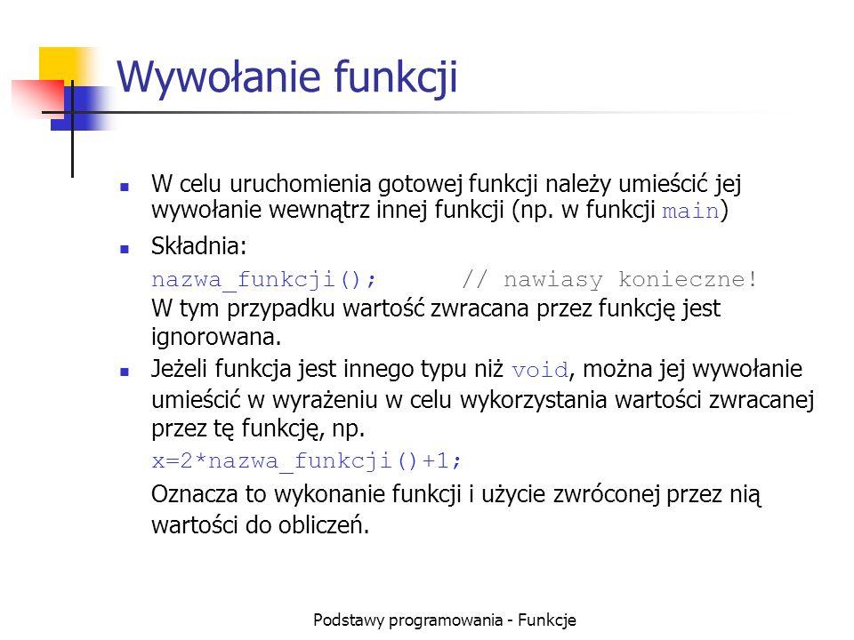Podstawy programowania - Funkcje Deklaracja funkcji (prototyp) Do użycia istniejącej programiście (a także kompilatorowi podczas kompilacji) potrzebna jest tylko wiedza o jej nazwie, zwracanym typie oraz parametrach wywołania.