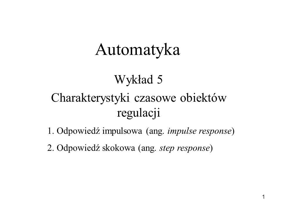 1 Automatyka Wykład 5 Charakterystyki czasowe obiektów regulacji 1. Odpowiedź impulsowa (ang. impulse response) 2. Odpowiedź skokowa (ang. step respon
