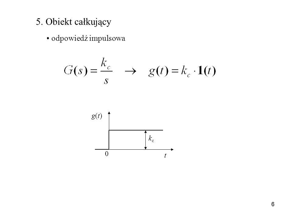 6 5. Obiekt całkujący odpowiedź impulsowa kckc t g(t)g(t) 0