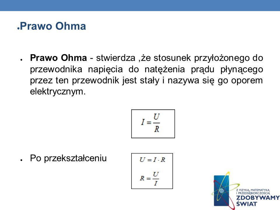Prawo Ohma Prawo Ohma - stwierdza,że stosunek przyłożonego do przewodnika napięcia do natężenia prądu płynącego przez ten przewodnik jest stały i nazy