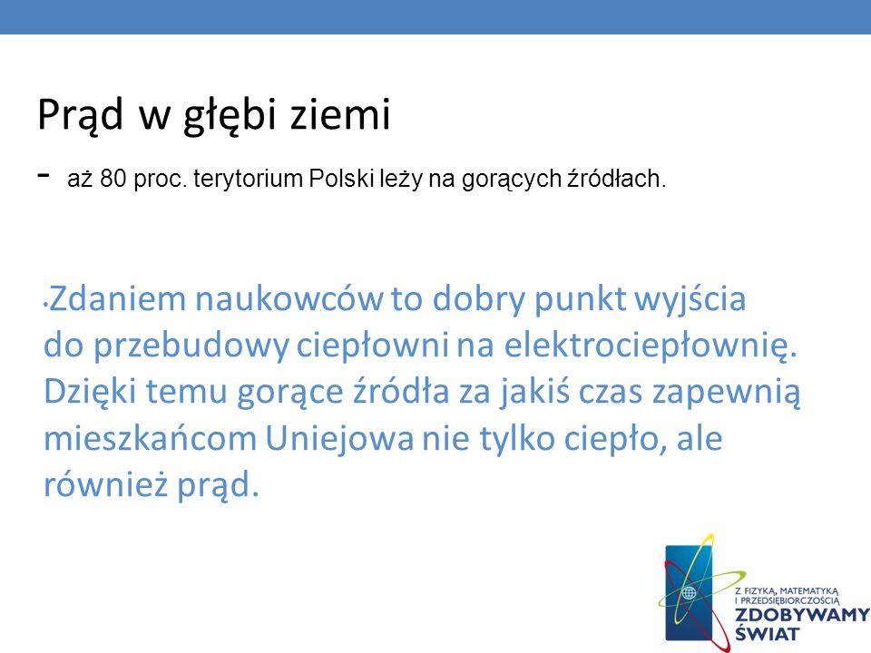 Prąd w głębi ziemi - aż 80 proc. terytorium Polski leży na gorących źródłach. Zdaniem naukowców to dobry punkt wyjścia do przebudowy ciepłowni na elek