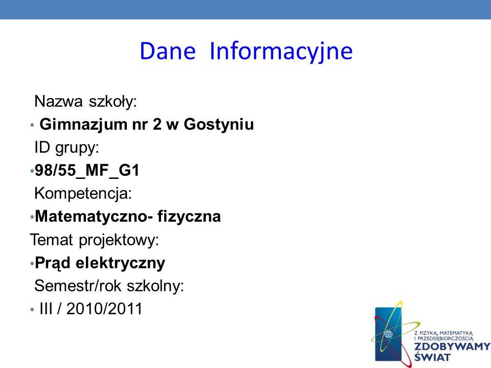 Dane Informacyjne Nazwa szkoły: Gimnazjum nr 2 w Gostyniu ID grupy: 98/55_MF_G1 Kompetencja: Matematyczno- fizyczna Temat projektowy: Prąd elektryczny