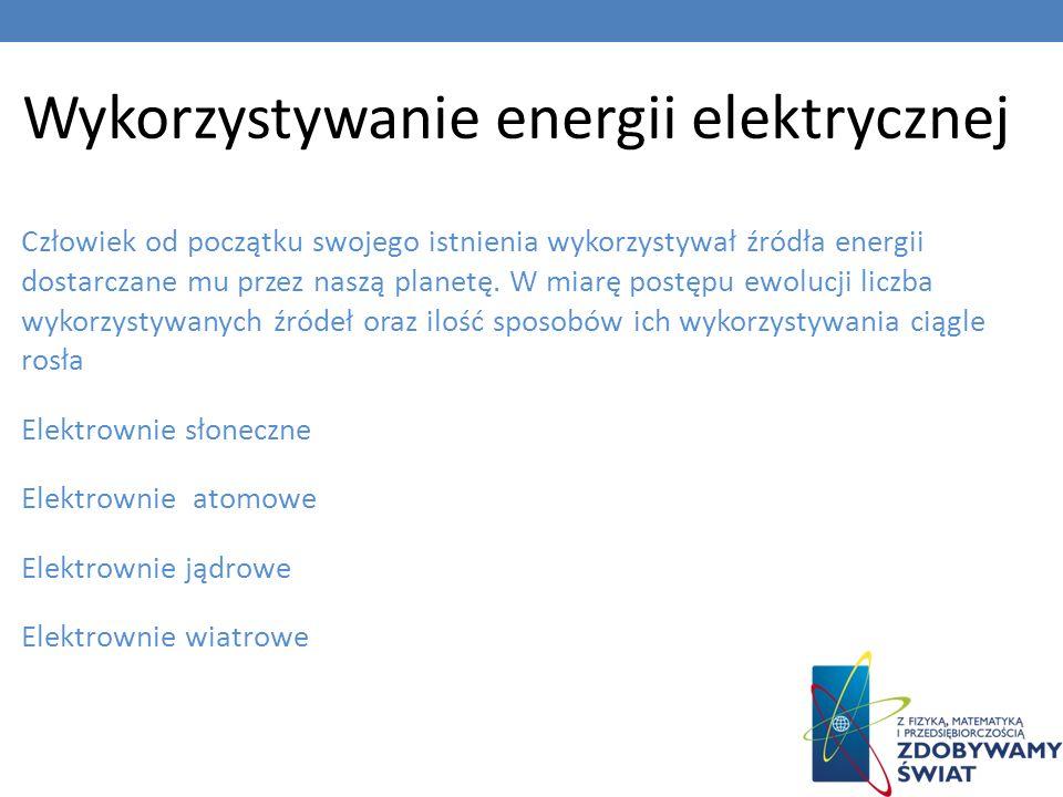 Wykorzystywanie energii elektrycznej Człowiek od początku swojego istnienia wykorzystywał źródła energii dostarczane mu przez naszą planetę. W miarę p