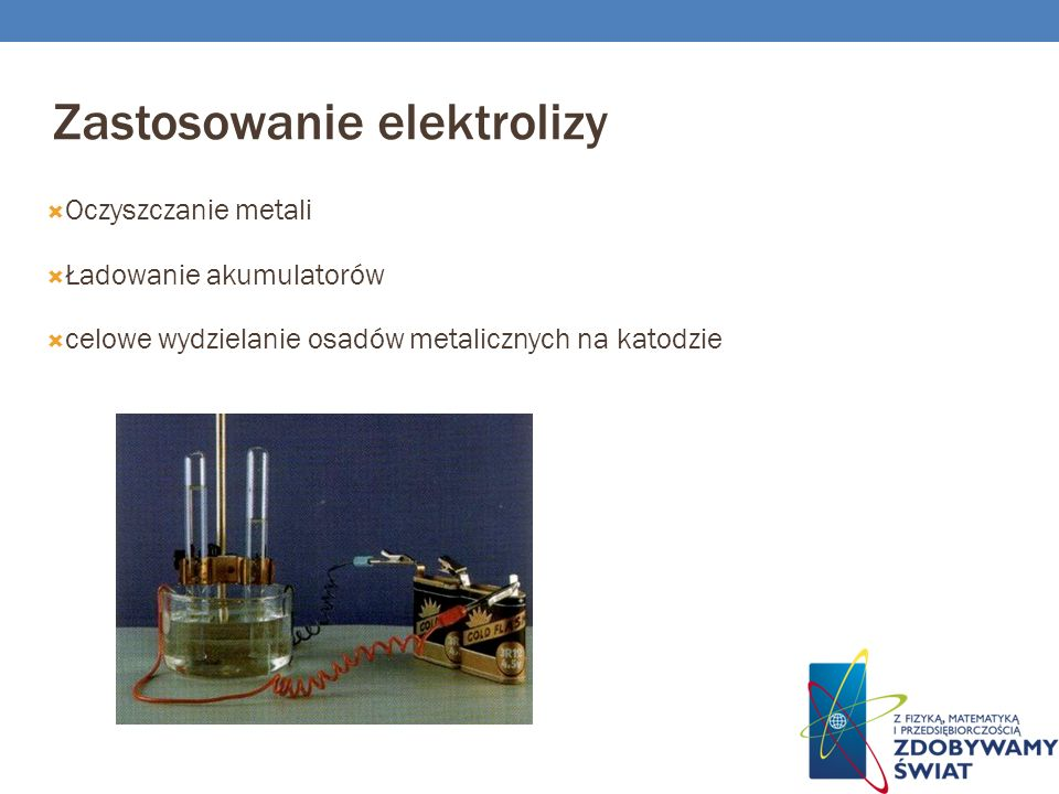 Zastosowanie elektrolizy Oczyszczanie metali Ładowanie akumulatorów celowe wydzielanie osadów metalicznych na katodzie