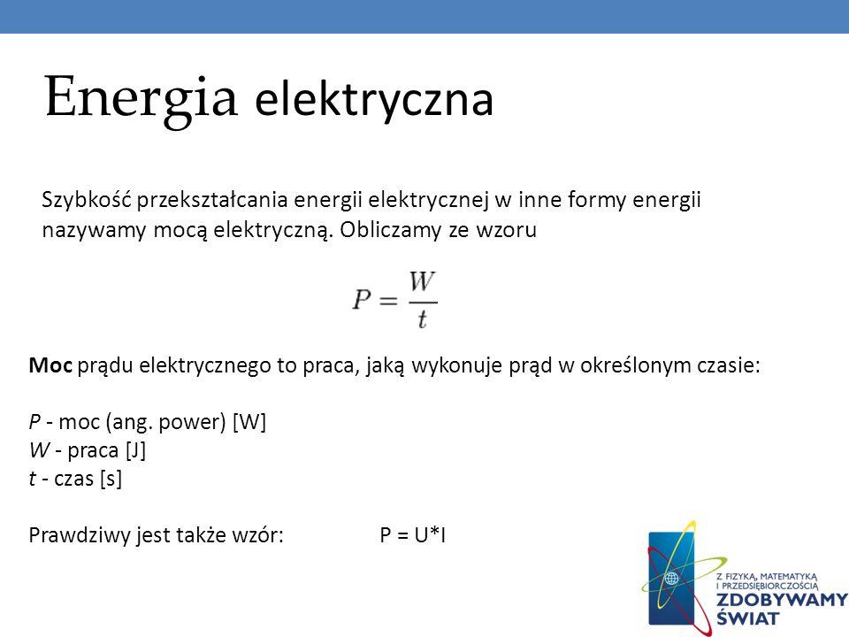 Energia elektryczna Szybkość przekształcania energii elektrycznej w inne formy energii nazywamy mocą elektryczną. Obliczamy ze wzoru Moc prądu elektry