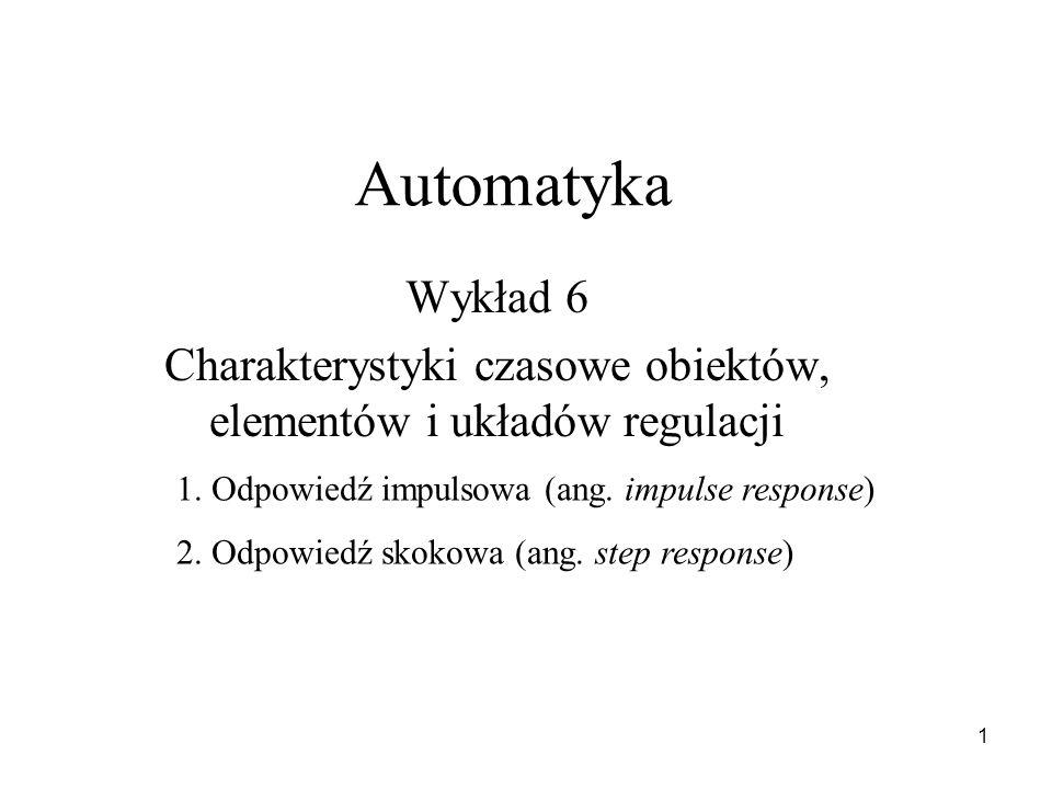 1 Automatyka Wykład 6 Charakterystyki czasowe obiektów, elementów i układów regulacji 1. Odpowiedź impulsowa (ang. impulse response) 2. Odpowiedź skok