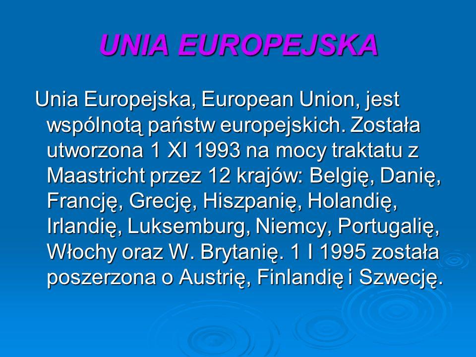 UNIA EUROPEJSKA Unia Europejska, European Union, jest wspólnotą państw europejskich. Została utworzona 1 XI 1993 na mocy traktatu z Maastricht przez 1