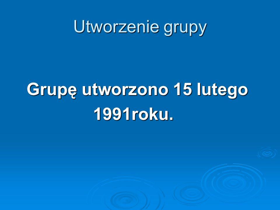 Utworzenie grupy Grupę utworzono 15 lutego Grupę utworzono 15 lutego 1991roku. 1991roku.
