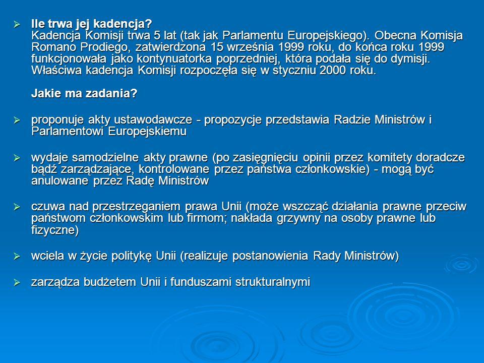Ile trwa jej kadencja? Kadencja Komisji trwa 5 lat (tak jak Parlamentu Europejskiego). Obecna Komisja Romano Prodiego, zatwierdzona 15 września 1999 r