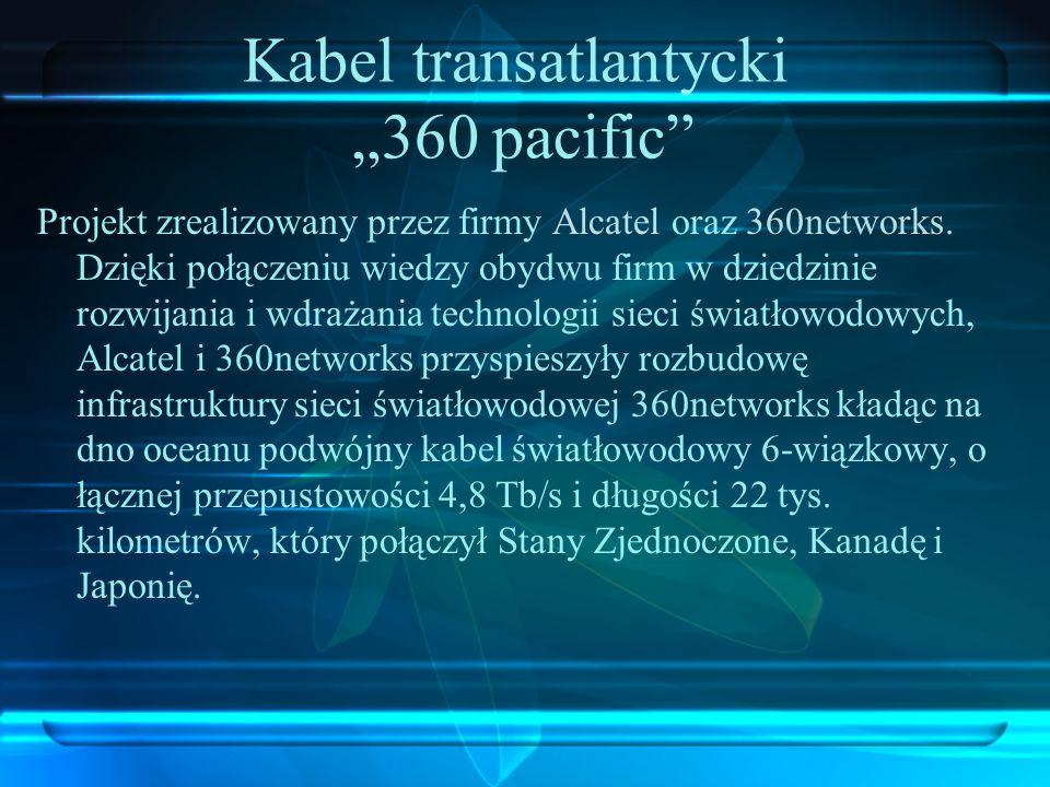 Kabel transatlantycki 360 pacific Projekt zrealizowany przez firmy Alcatel oraz 360networks. Dzięki połączeniu wiedzy obydwu firm w dziedzinie rozwija