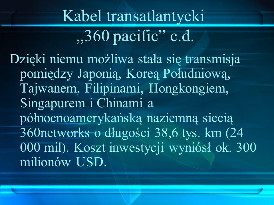 Kabel transatlantycki 360 pacific c.d. Dzięki niemu możliwa stała się transmisja pomiędzy Japonią, Koreą Południową, Tajwanem, Filipinami, Hongkongiem