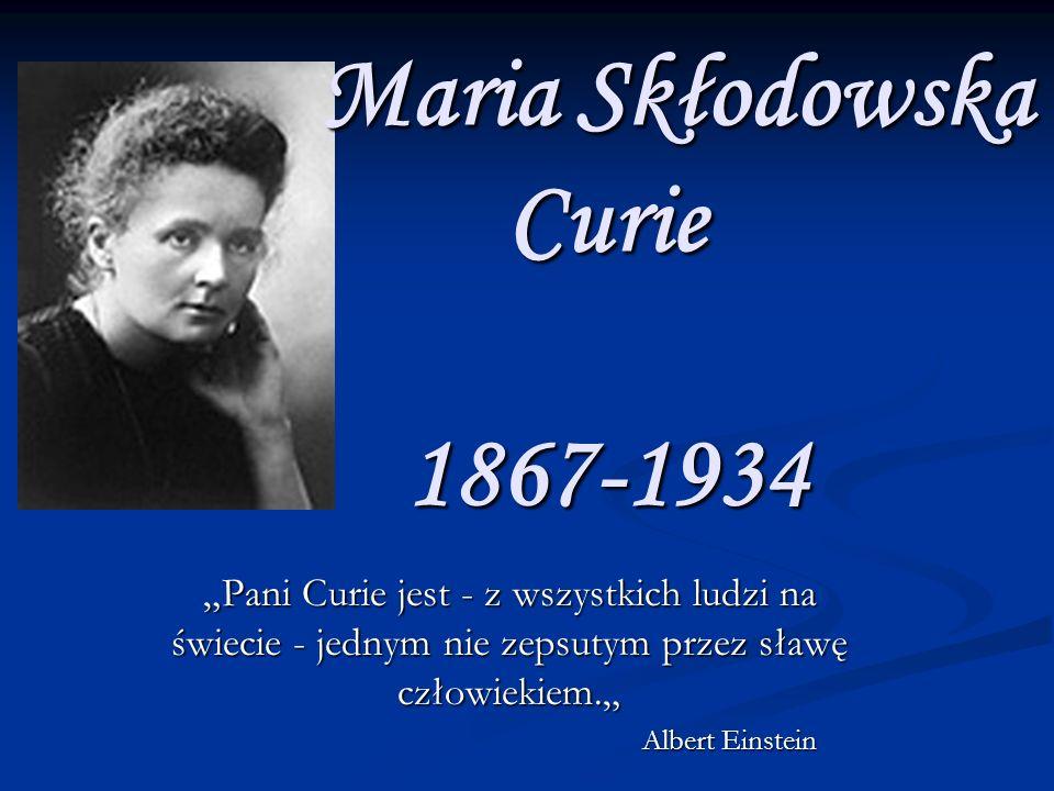 Maria Skłodowska Curie 1867-1934 Maria Skłodowska Curie 1867-1934 Pani Curie jest - z wszystkich ludzi na świecie - jednym nie zepsutym przez sławę człowiekiem.